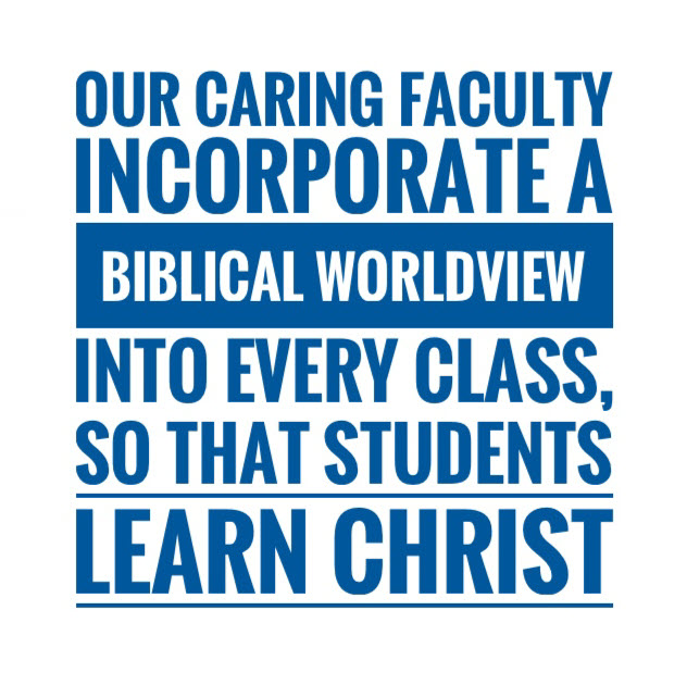 Our caring faculty incorporate a Biblical worldview into every class so that students learn Christ.